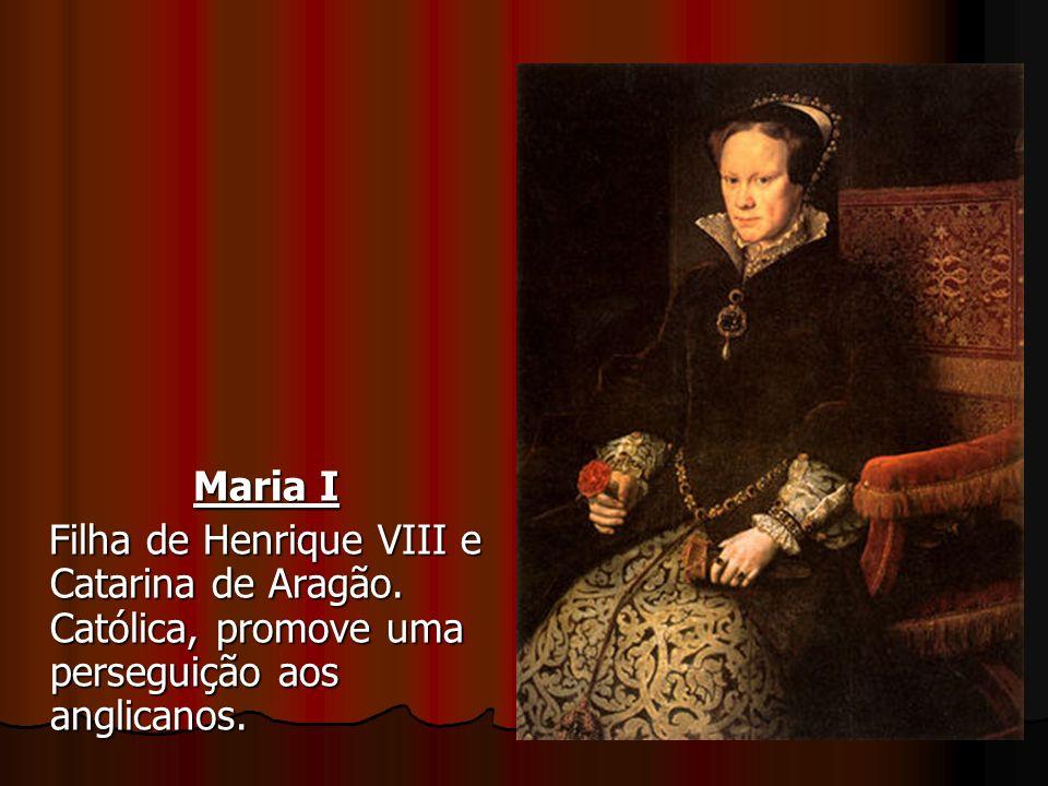 Maria I Filha de Henrique VIII e Catarina de Aragão. Católica, promove uma perseguição aos anglicanos. Filha de Henrique VIII e Catarina de Aragão. Ca