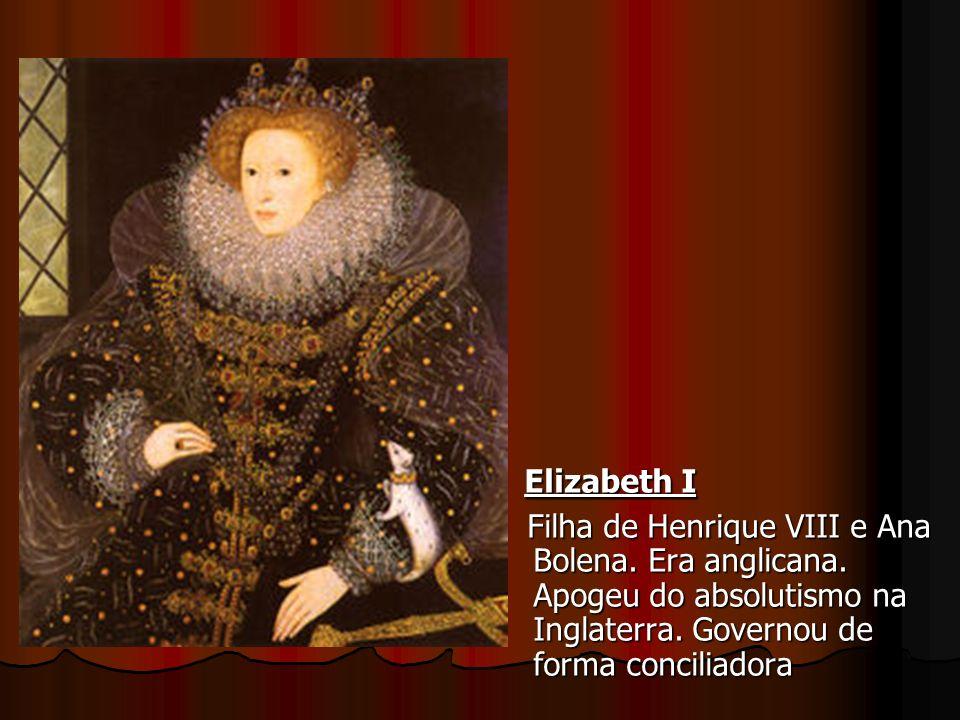 Elizabeth I Elizabeth I Filha de Henrique VIII e Ana Bolena. Era anglicana. Apogeu do absolutismo na Inglaterra. Governou de forma conciliadora Filha