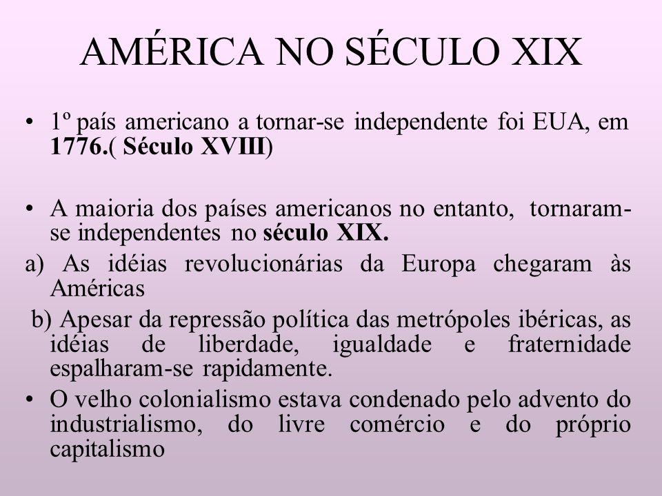 AMÉRICA NO SÉCULO XIX 1º país americano a tornar-se independente foi EUA, em 1776.( Século XVIII) A maioria dos países americanos no entanto, tornaram