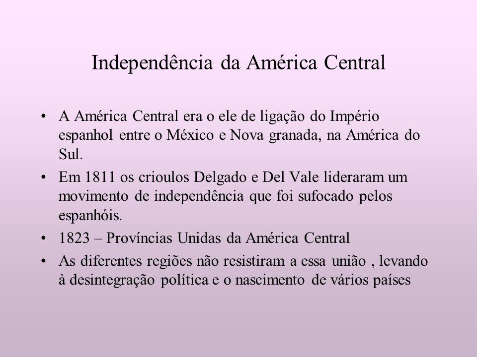 Independência da América Central A América Central era o ele de ligação do Império espanhol entre o México e Nova granada, na América do Sul. Em 1811