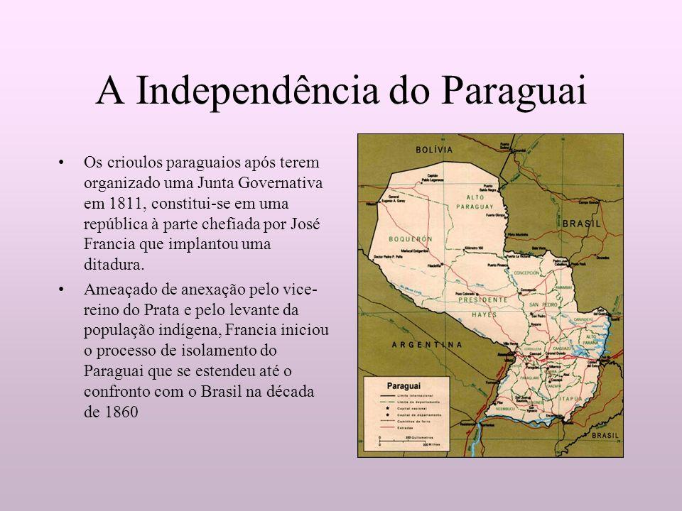 A Independência do Paraguai Os crioulos paraguaios após terem organizado uma Junta Governativa em 1811, constitui-se em uma república à parte chefiada