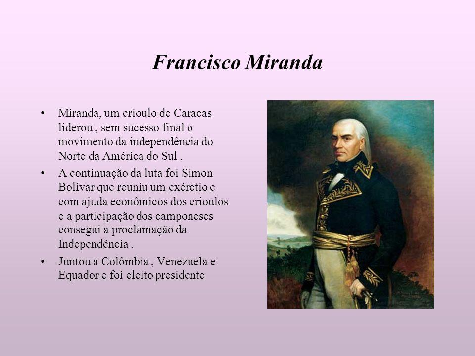Francisco Miranda Miranda, um crioulo de Caracas liderou, sem sucesso final o movimento da independência do Norte da América do Sul. A continuação da