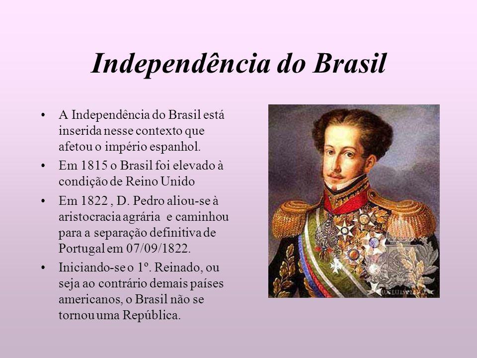 Independência do Brasil A Independência do Brasil está inserida nesse contexto que afetou o império espanhol. Em 1815 o Brasil foi elevado à condição
