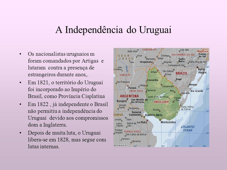 A Independência do Uruguai Os nacionalistas uruguaios m foram comandados por Artigas e lutaram contra a presença de estrangeiros durante anos,. Em 182