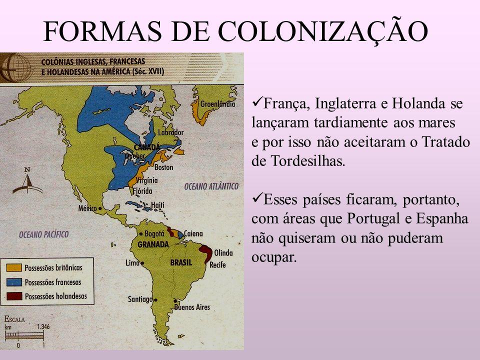 FORMAS DE COLONIZAÇÃO França, Inglaterra e Holanda se lançaram tardiamente aos mares e por isso não aceitaram o Tratado de Tordesilhas. Esses países f