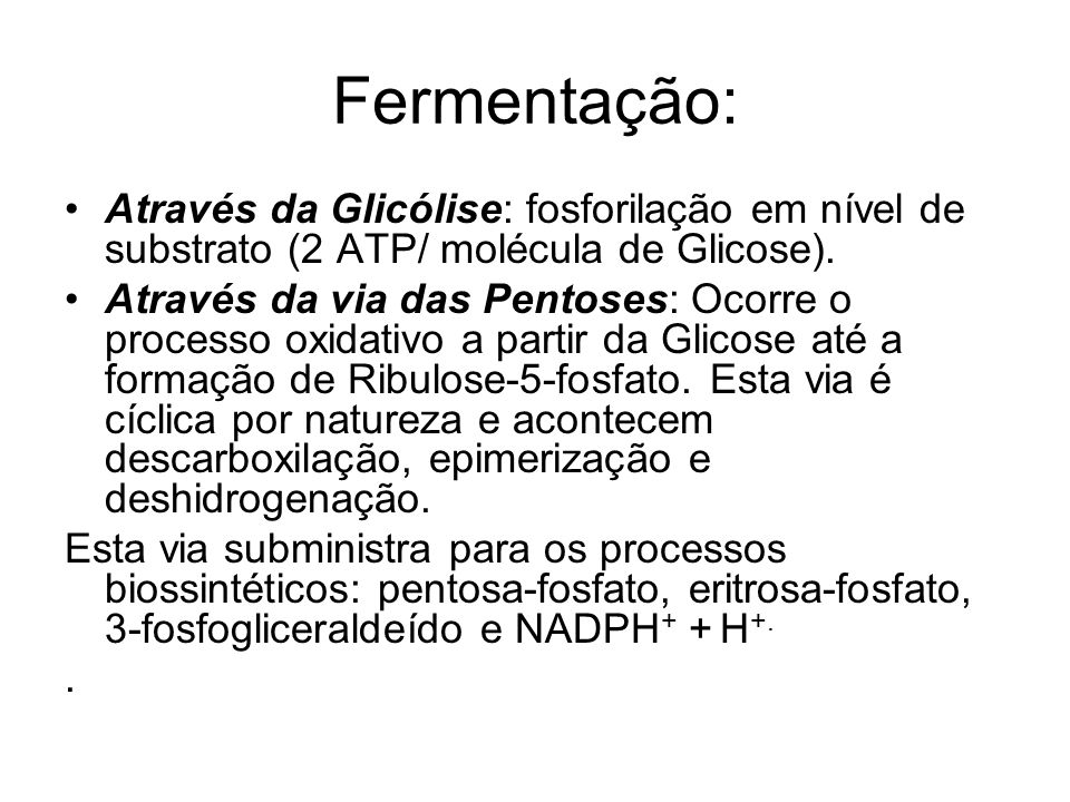 Fermentação: Através da Glicólise: fosforilação em nível de substrato (2 ATP/ molécula de Glicose).