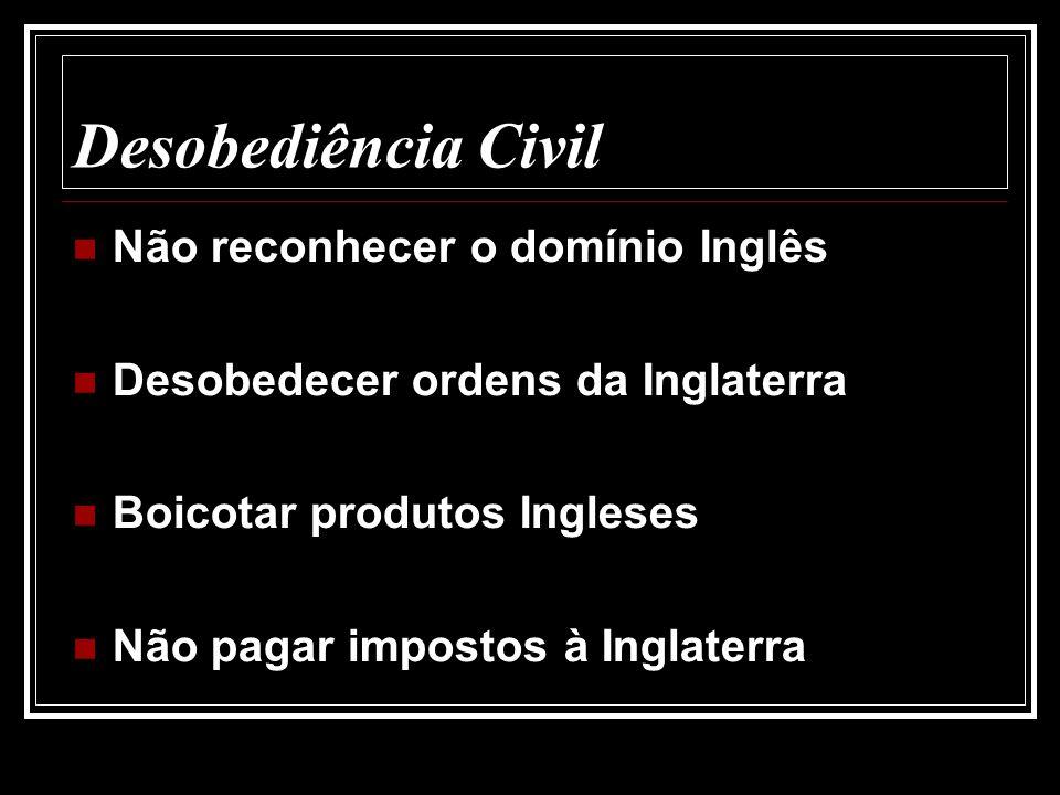 Desobediência Civil Não reconhecer o domínio Inglês Desobedecer ordens da Inglaterra Boicotar produtos Ingleses Não pagar impostos à Inglaterra