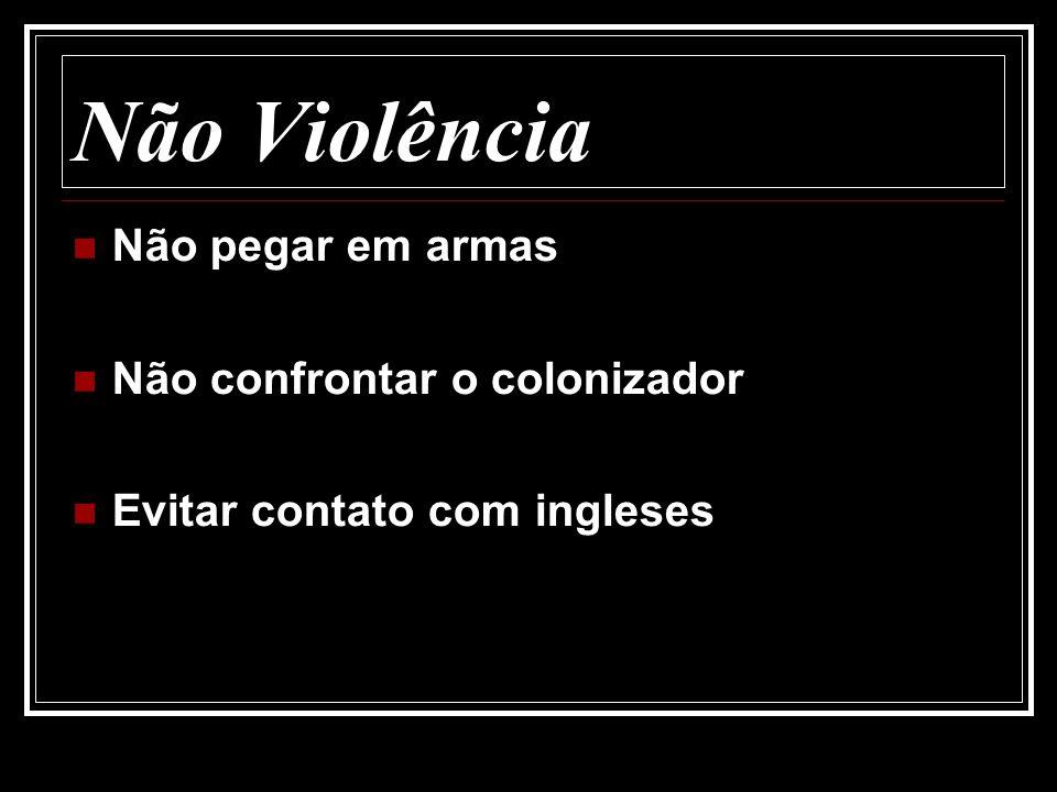 Não Violência Não pegar em armas Não confrontar o colonizador Evitar contato com ingleses