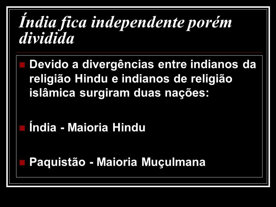 Índia fica independente porém dividida Devido a divergências entre indianos da religião Hindu e indianos de religião islâmica surgiram duas nações: Ín