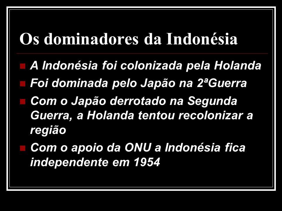 Os dominadores da Indonésia A Indonésia foi colonizada pela Holanda Foi dominada pelo Japão na 2ªGuerra Com o Japão derrotado na Segunda Guerra, a Hol