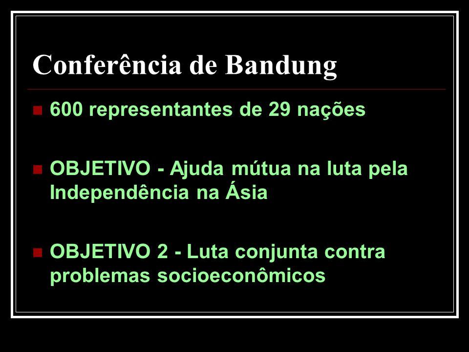 Conferência de Bandung 600 representantes de 29 nações OBJETIVO - Ajuda mútua na luta pela Independência na Ásia OBJETIVO 2 - Luta conjunta contra pro