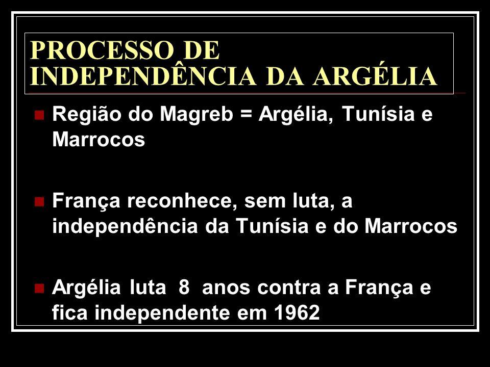PROCESSO DE INDEPENDÊNCIA DA ARGÉLIA Região do Magreb = Argélia, Tunísia e Marrocos França reconhece, sem luta, a independência da Tunísia e do Marroc