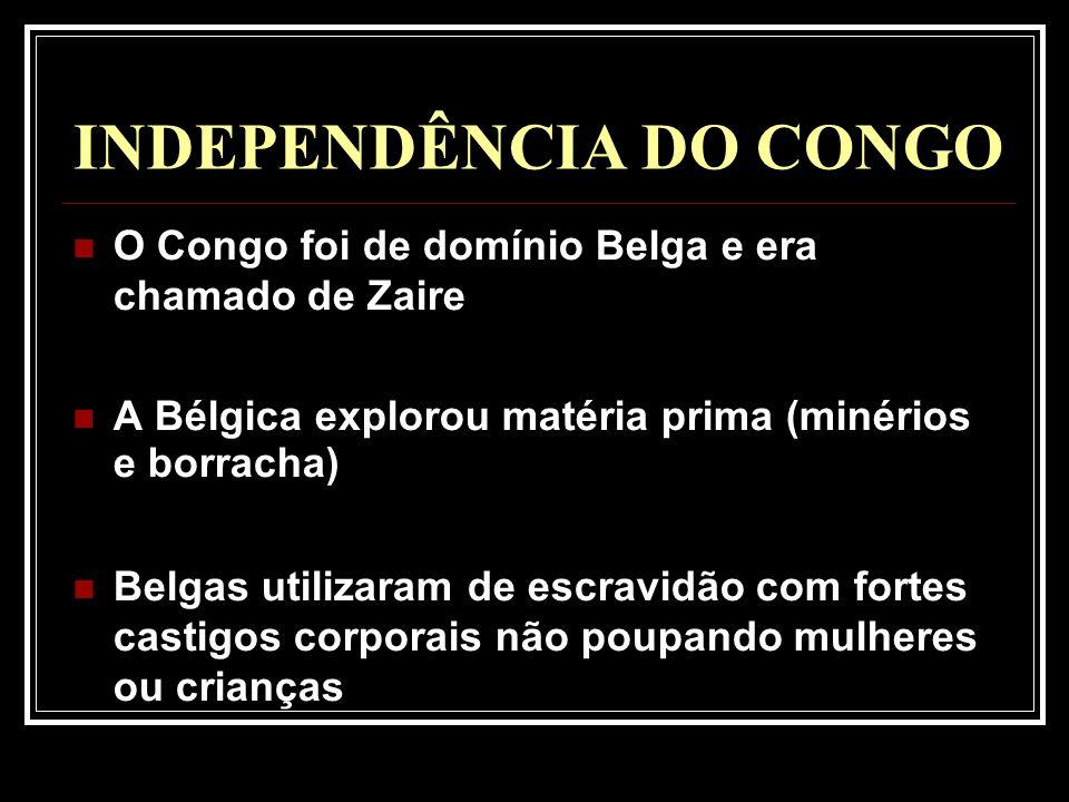 INDEPENDÊNCIA DO CONGO O Congo foi de domínio Belga e era chamado de Zaire A Bélgica explorou matéria prima (minérios e borracha) Belgas utilizaram de