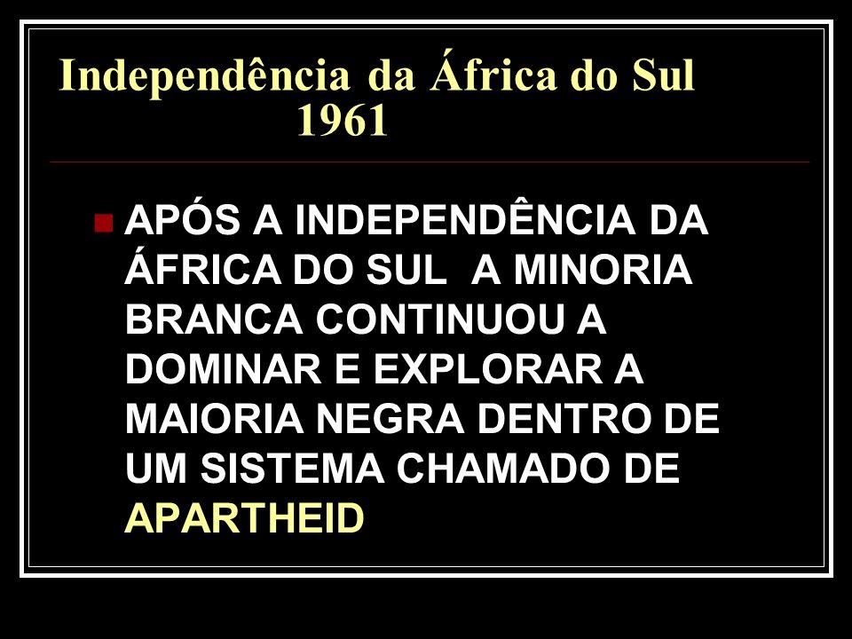 Independência da África do Sul 1961 APÓS A INDEPENDÊNCIA DA ÁFRICA DO SUL A MINORIA BRANCA CONTINUOU A DOMINAR E EXPLORAR A MAIORIA NEGRA DENTRO DE UM