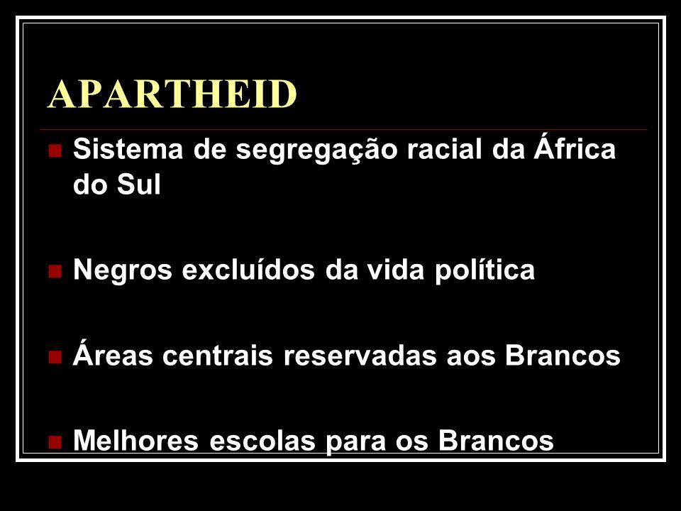 APARTHEID Sistema de segregação racial da África do Sul Negros excluídos da vida política Áreas centrais reservadas aos Brancos Melhores escolas para