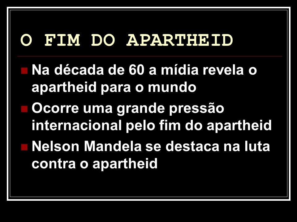 O FIM DO APARTHEID Na década de 60 a mídia revela o apartheid para o mundo Ocorre uma grande pressão internacional pelo fim do apartheid Nelson Mandel