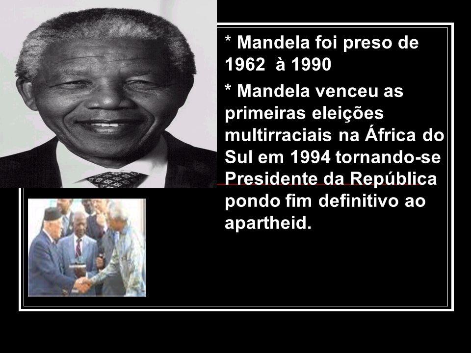 * Mandela foi preso de 1962 à 1990 * Mandela venceu as primeiras eleições multirraciais na África do Sul em 1994 tornando-se Presidente da República p