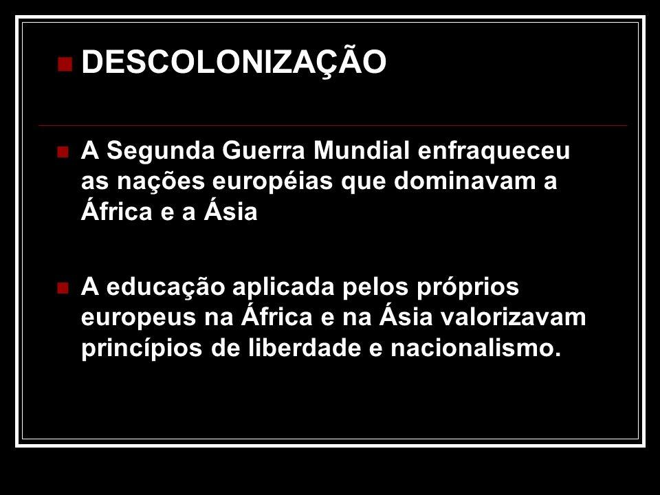 DESCOLONIZAÇÃO A Segunda Guerra Mundial enfraqueceu as nações européias que dominavam a África e a Ásia A educação aplicada pelos próprios europeus na