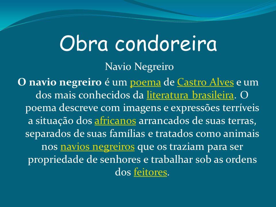Obra condoreira Navio Negreiro O navio negreiro é um poema de Castro Alves e um dos mais conhecidos da literatura brasileira. O poema descreve com ima