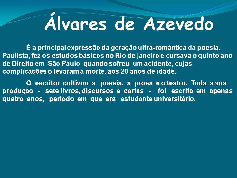 Álvares de Azevedo É a principal expressão da geração ultra-romântica da poesia. Paulista, fez os estudos básicos no Rio de janeiro e cursava o quinto