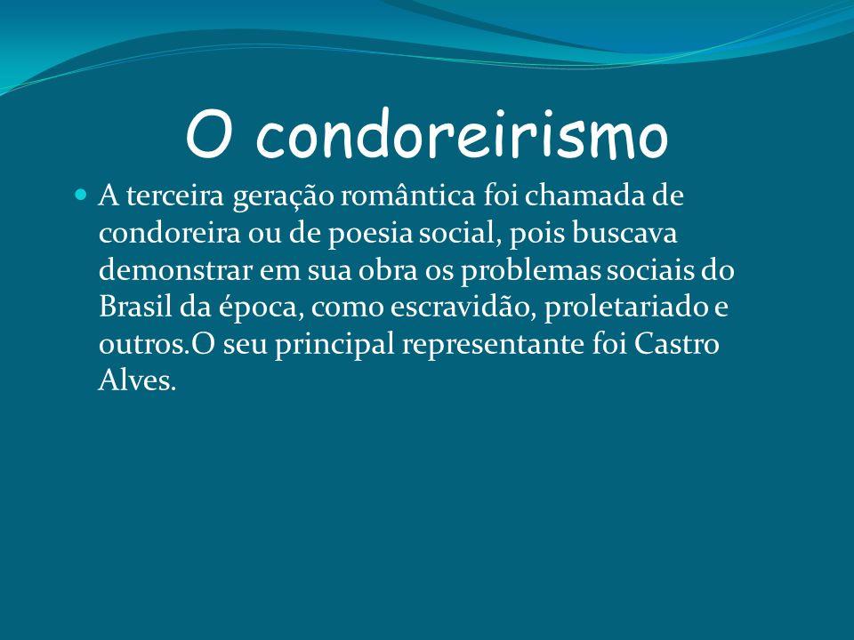O condoreirismo A terceira geração romântica foi chamada de condoreira ou de poesia social, pois buscava demonstrar em sua obra os problemas sociais d