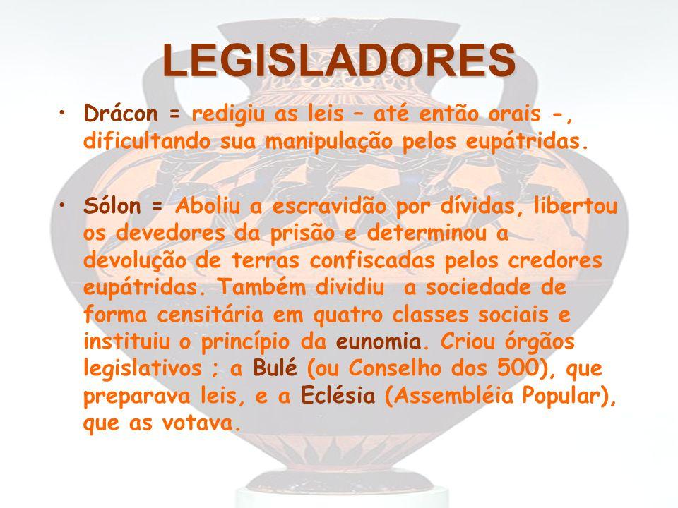 LEGISLADORES Drácon = redigiu as leis – até então orais -, dificultando sua manipulação pelos eupátridas. Sólon = Aboliu a escravidão por dívidas, lib