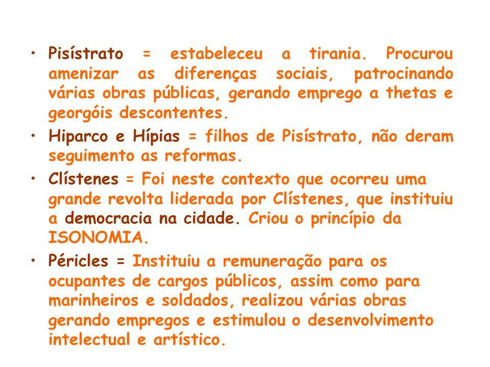 Pisístrato = estabeleceu a tirania. Procurou amenizar as diferenças sociais, patrocinando várias obras públicas, gerando emprego a thetas e georgóis d