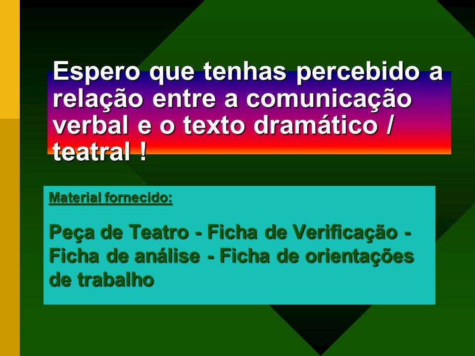 Espero que tenhas percebido a relação entre a comunicação verbal e o texto dramático / teatral ! Material fornecido: Peça de Teatro - Ficha de Verific