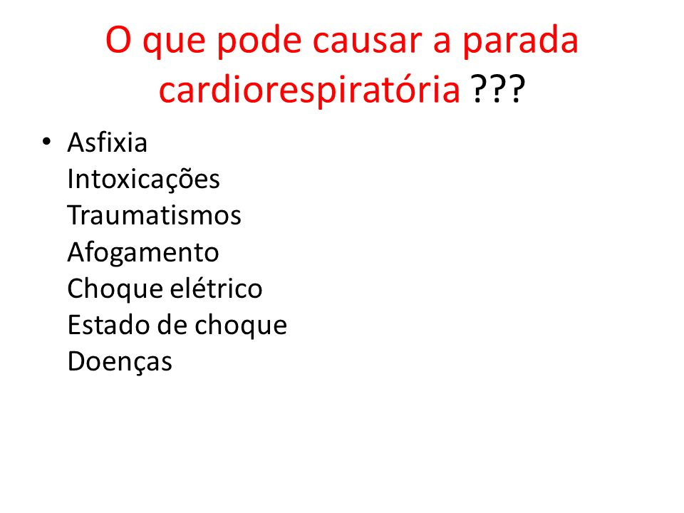 O que pode causar a parada cardiorespiratória ??? Asfixia Intoxicações Traumatismos Afogamento Choque elétrico Estado de choque Doenças