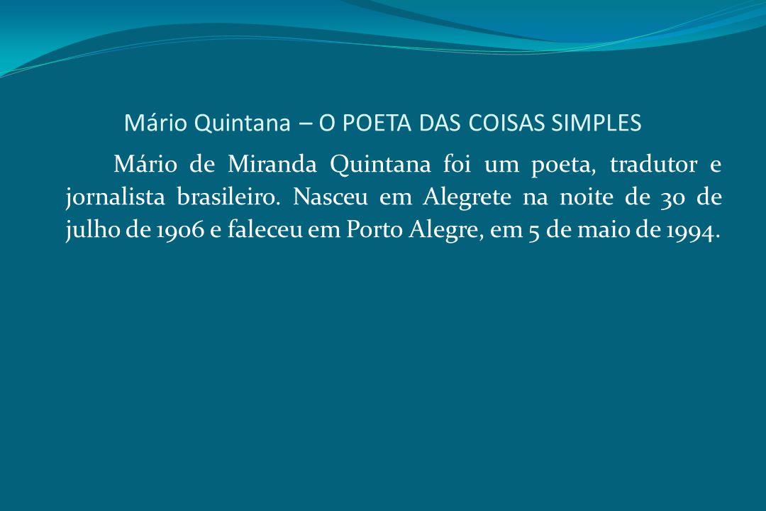 Mário Quintana – O POETA DAS COISAS SIMPLES Mário de Miranda Quintana foi um poeta, tradutor e jornalista brasileiro. Nasceu em Alegrete na noite de 3