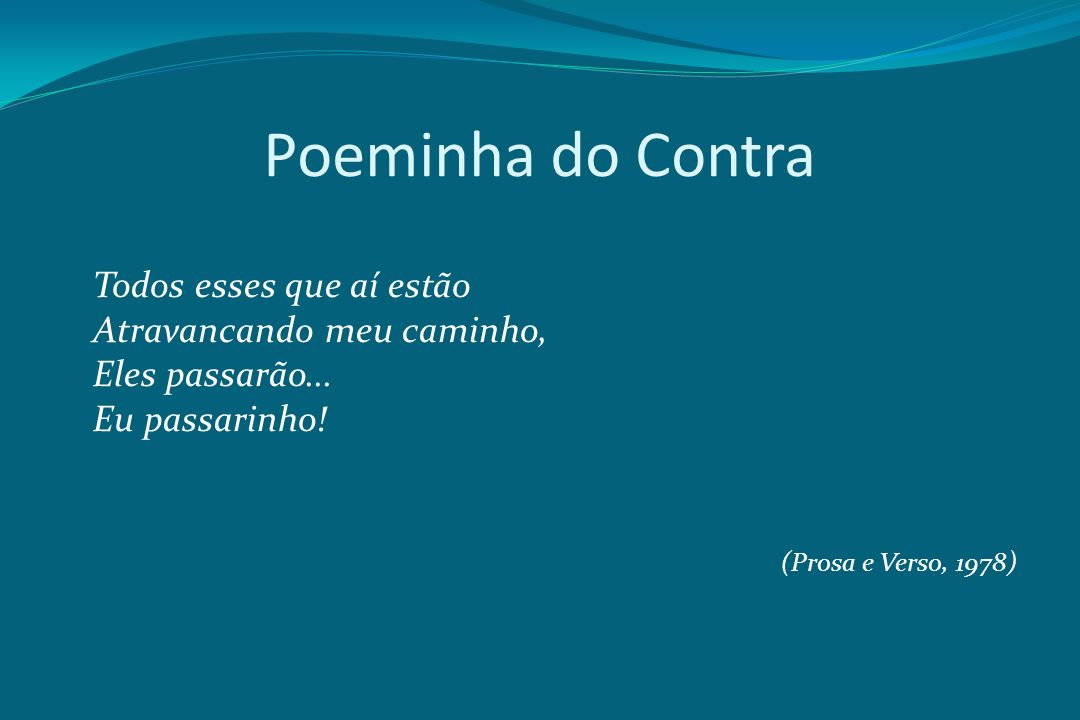 Poeminha do Contra Todos esses que aí estão Atravancando meu caminho, Eles passarão... Eu passarinho! (Prosa e Verso, 1978)