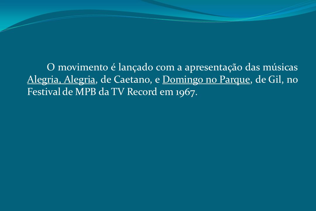 O movimento é lançado com a apresentação das músicas Alegria, Alegria, de Caetano, e Domingo no Parque, de Gil, no Festival de MPB da TV Record em 196