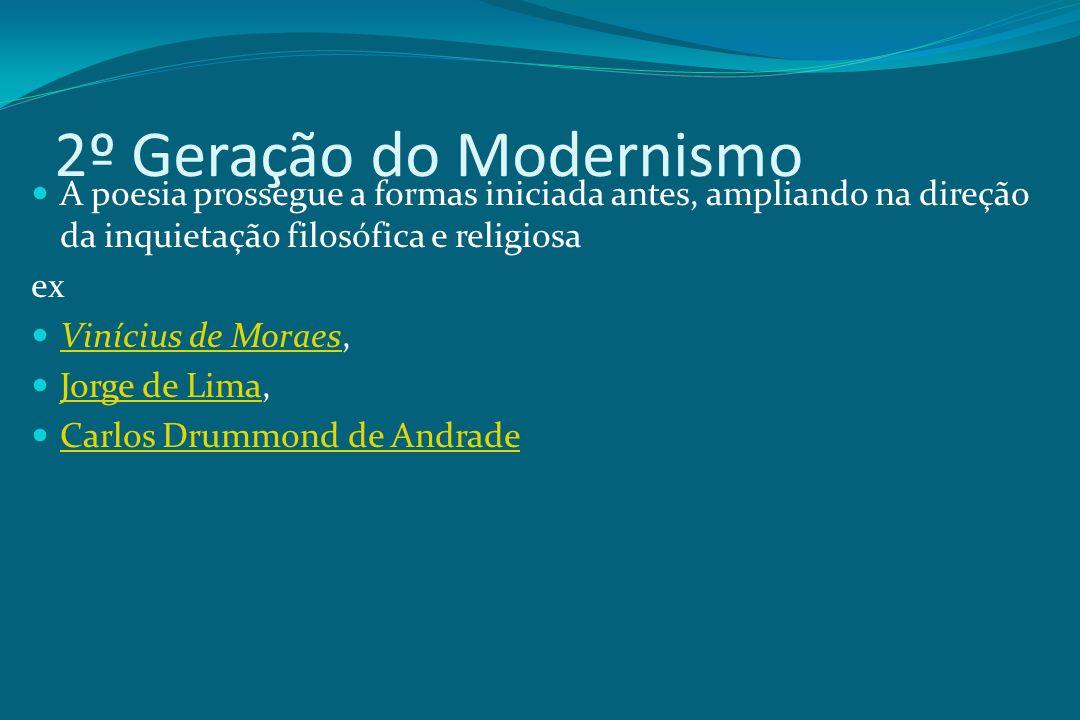 2º Geração do Modernismo A poesia prossegue a formas iniciada antes, ampliando na direção da inquietação filosófica e religiosa ex Vinícius de Moraes,