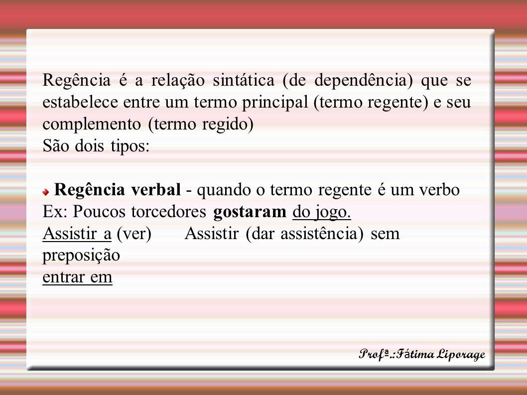 Regência é a relação sintática (de dependência) que se estabelece entre um termo principal (termo regente) e seu complemento (termo regido) São dois t