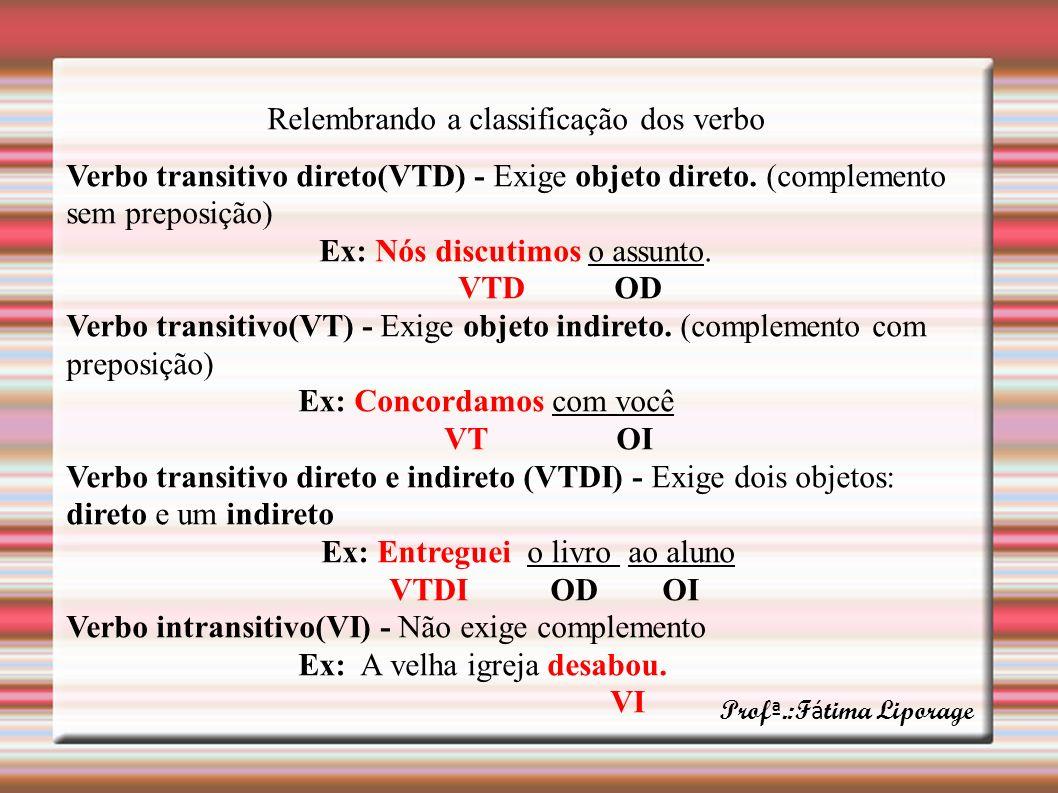 Relembrando a classificação dos verbo Verbo transitivo direto(VTD) - Exige objeto direto. (complemento sem preposição) Ex: Nós discutimos o assunto. V