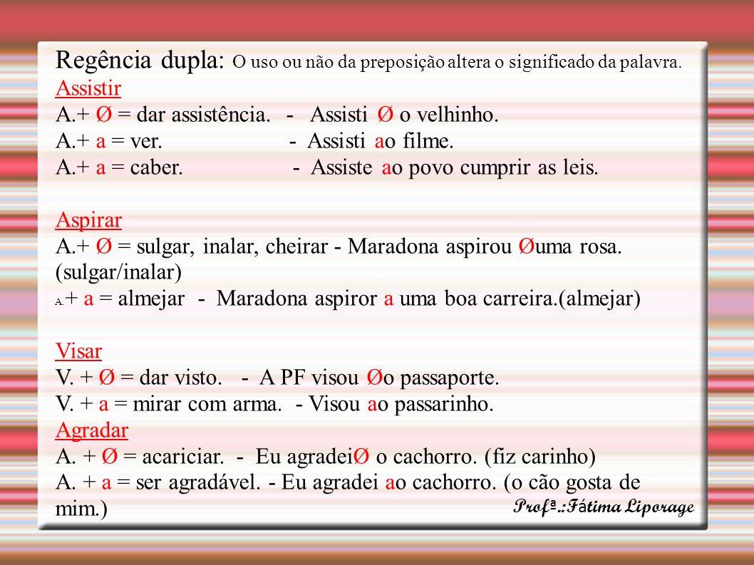 Regência dupla: O uso ou não da preposição altera o significado da palavra. Assistir A.+ Ø = dar assistência. - Assisti Ø o velhinho. A.+ a = ver. - A