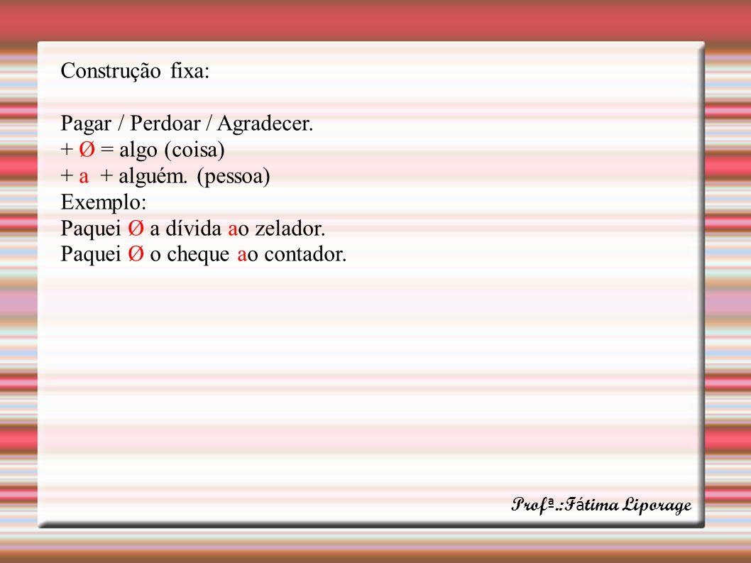 Construção fixa: Pagar / Perdoar / Agradecer. + Ø = algo (coisa) + a + alguém. (pessoa) Exemplo: Paquei Ø a dívida ao zelador. Paquei Ø o cheque ao co