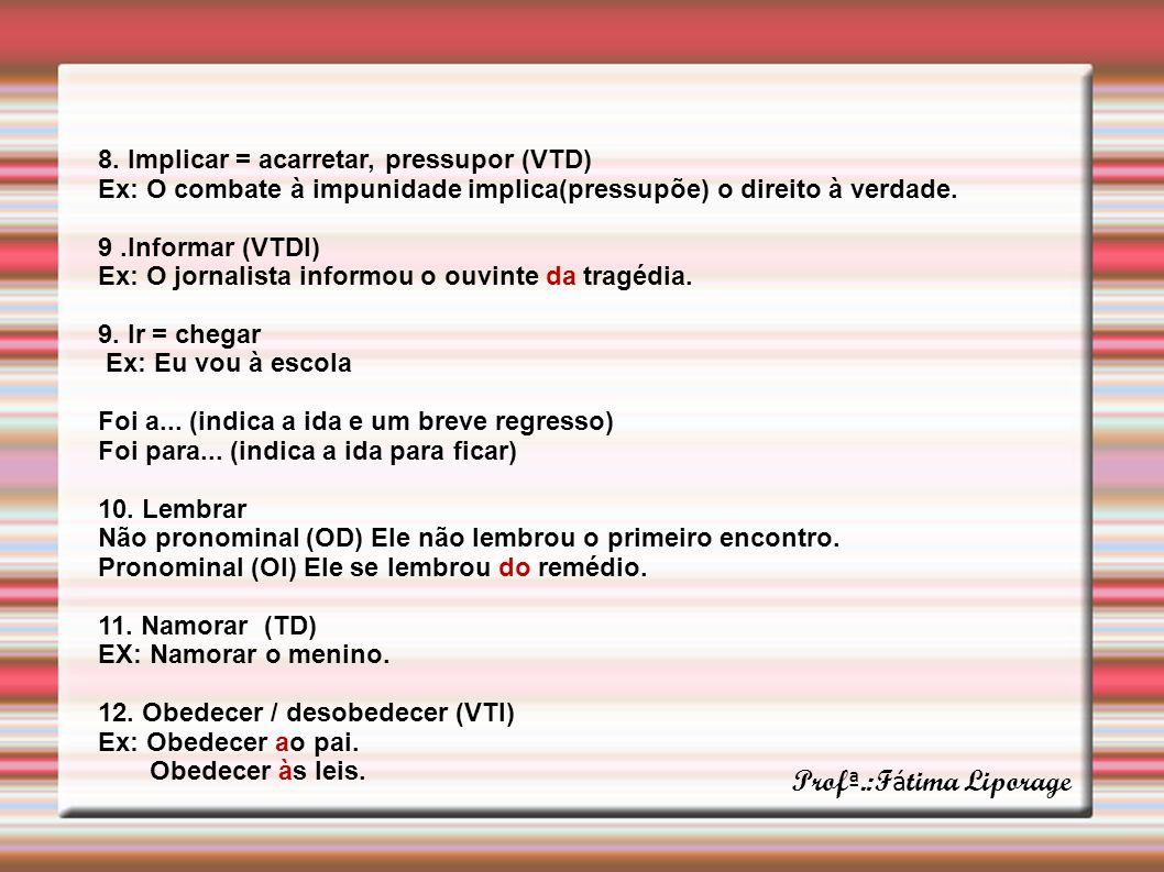 8. Implicar = acarretar, pressupor (VTD) Ex: O combate à impunidade implica(pressupõe) o direito à verdade. 9.Informar (VTDI) Ex: O jornalista informo