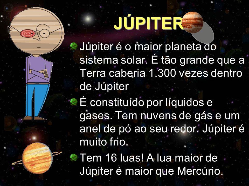 JÚPITER Júpiter é o maior planeta do sistema solar. É tão grande que a Terra caberia 1.300 vezes dentro de Júpiter É constituído por líquidos e gases.