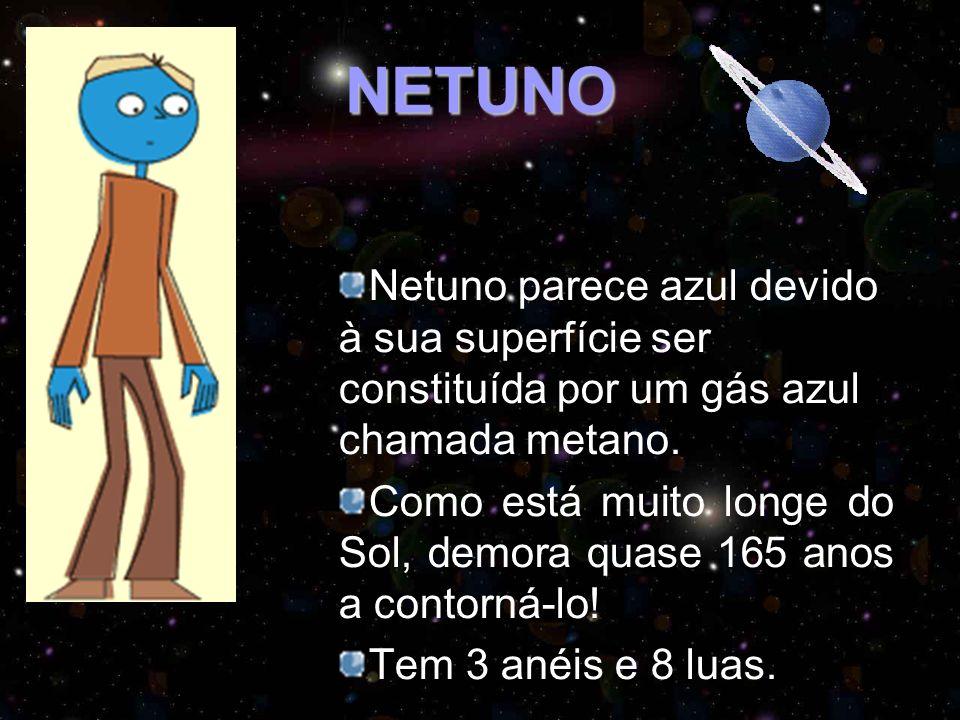 NETUNO Netuno parece azul devido à sua superfície ser constituída por um gás azul chamada metano. Como está muito longe do Sol, demora quase 165 anos