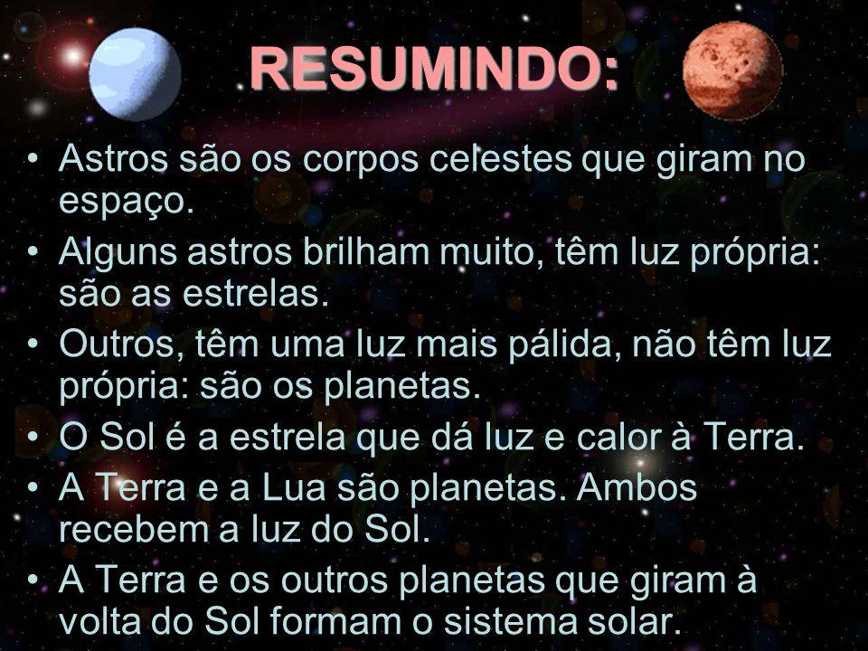 RESUMINDO: Astros são os corpos celestes que giram no espaço. Alguns astros brilham muito, têm luz própria: são as estrelas. Outros, têm uma luz mais