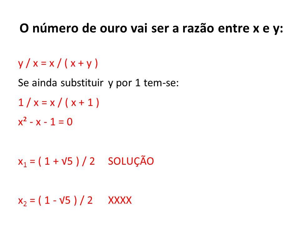 O número de ouro vai ser a razão entre x e y: y / x = x / ( x + y ) Se ainda substituir y por 1 tem-se: 1 / x = x / ( x + 1 ) x² - x - 1 = 0 x 1 = ( 1