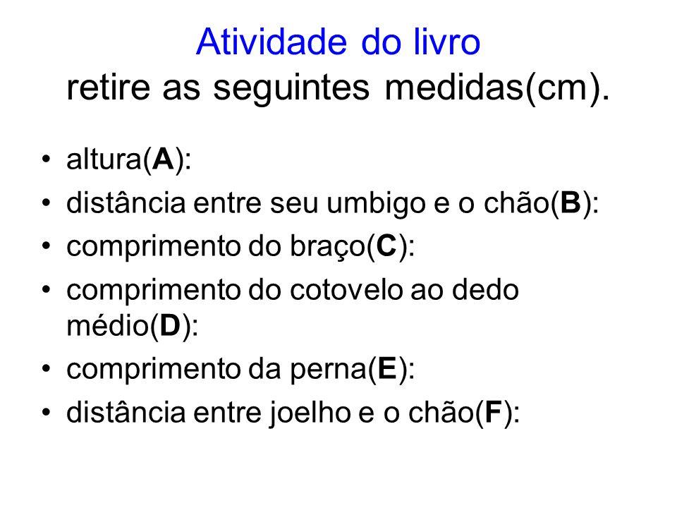 Atividade do livro retire as seguintes medidas(cm). altura(A): distância entre seu umbigo e o chão(B): comprimento do braço(C): comprimento do cotovel