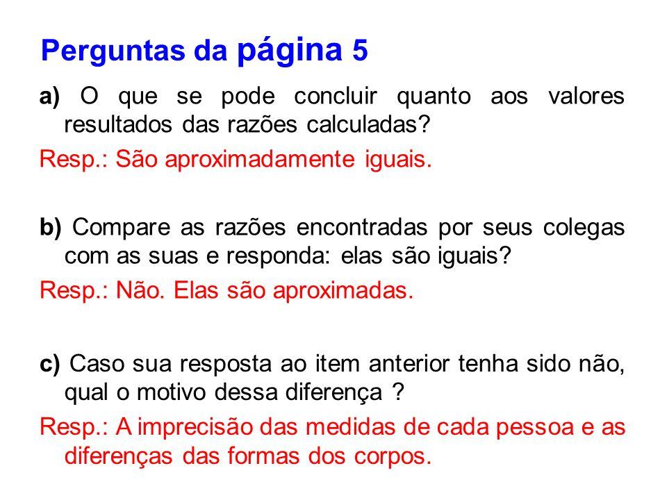 a) O que se pode concluir quanto aos valores resultados das razões calculadas? Resp.: São aproximadamente iguais. b) Compare as razões encontradas por