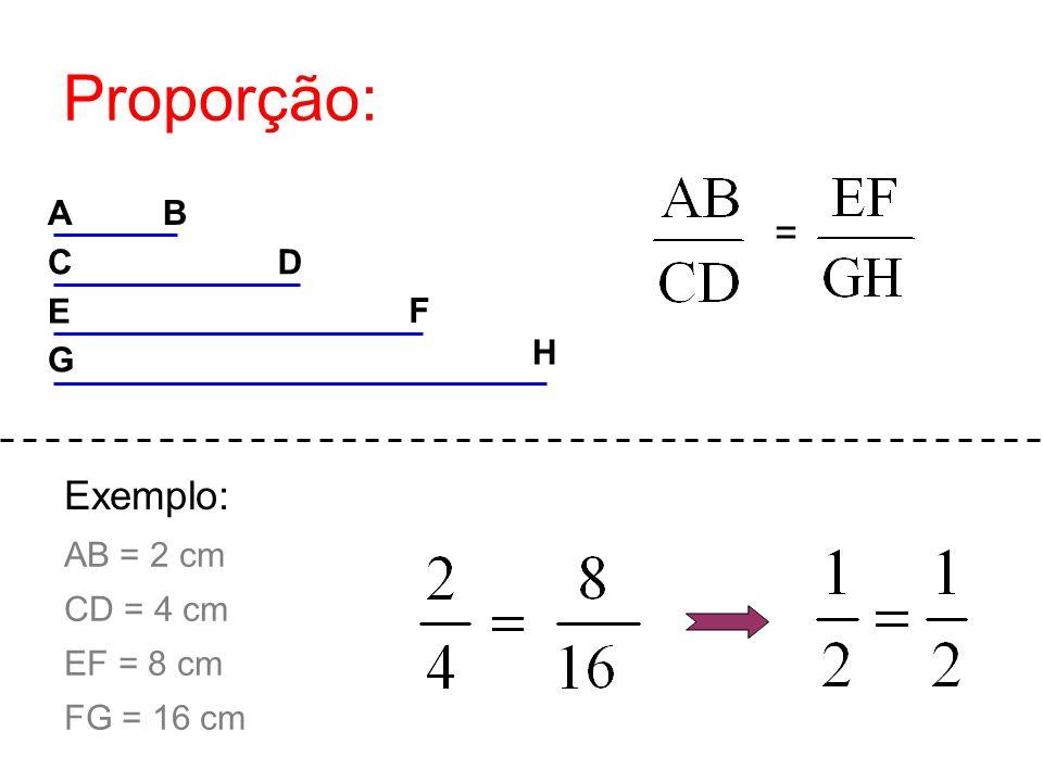 Proporção: AB CD E F H G = AB = 2 cm CD = 4 cm EF = 8 cm FG = 16 cm Exemplo:
