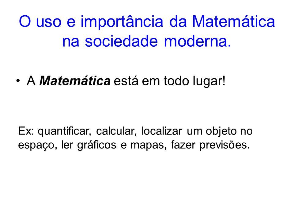 O uso e importância da Matemática na sociedade moderna. A Matemática está em todo lugar! Ex: quantificar, calcular, localizar um objeto no espaço, ler