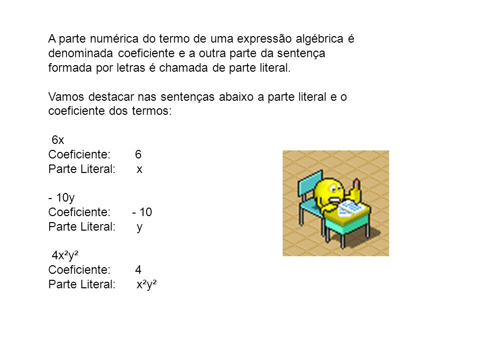 A parte numérica do termo de uma expressão algébrica é denominada coeficiente e a outra parte da sentença formada por letras é chamada de parte litera