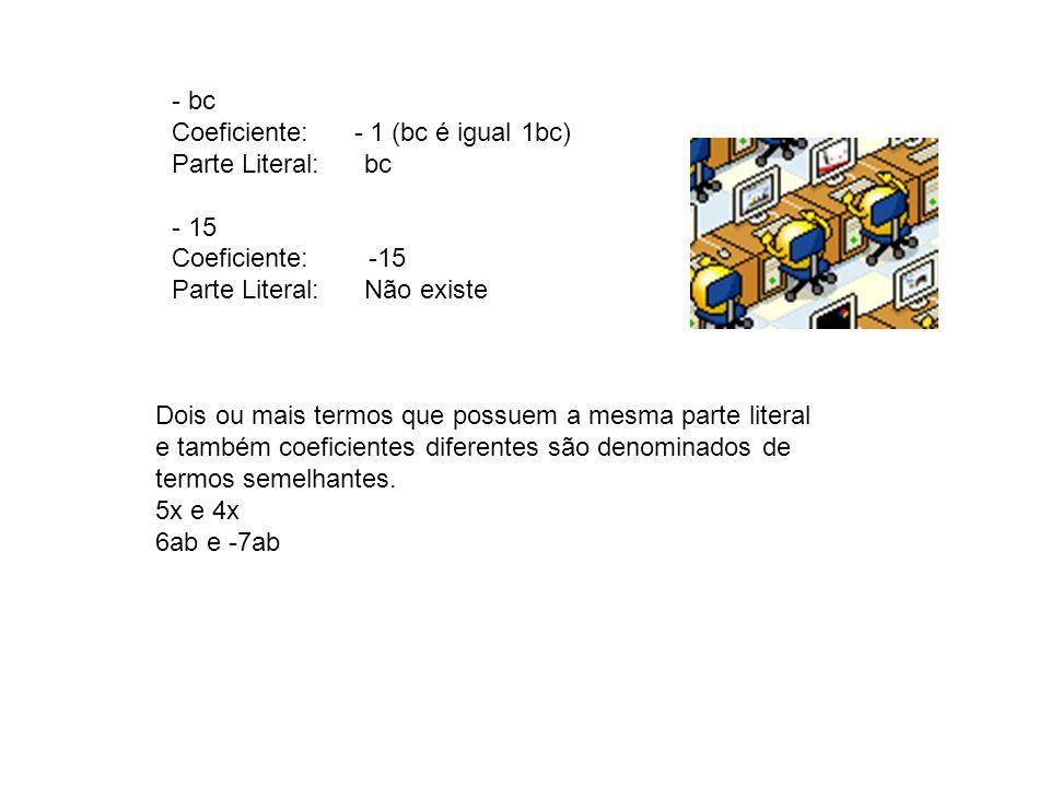 - bc Coeficiente: - 1 (bc é igual 1bc) Parte Literal: bc - 15 Coeficiente: -15 Parte Literal: Não existe Dois ou mais termos que possuem a mesma parte