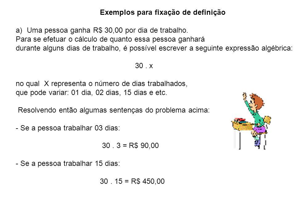 Exemplos para fixação de definição a)Uma pessoa ganha R$ 30,00 por dia de trabalho. Para se efetuar o cálculo de quanto essa pessoa ganhará durante al