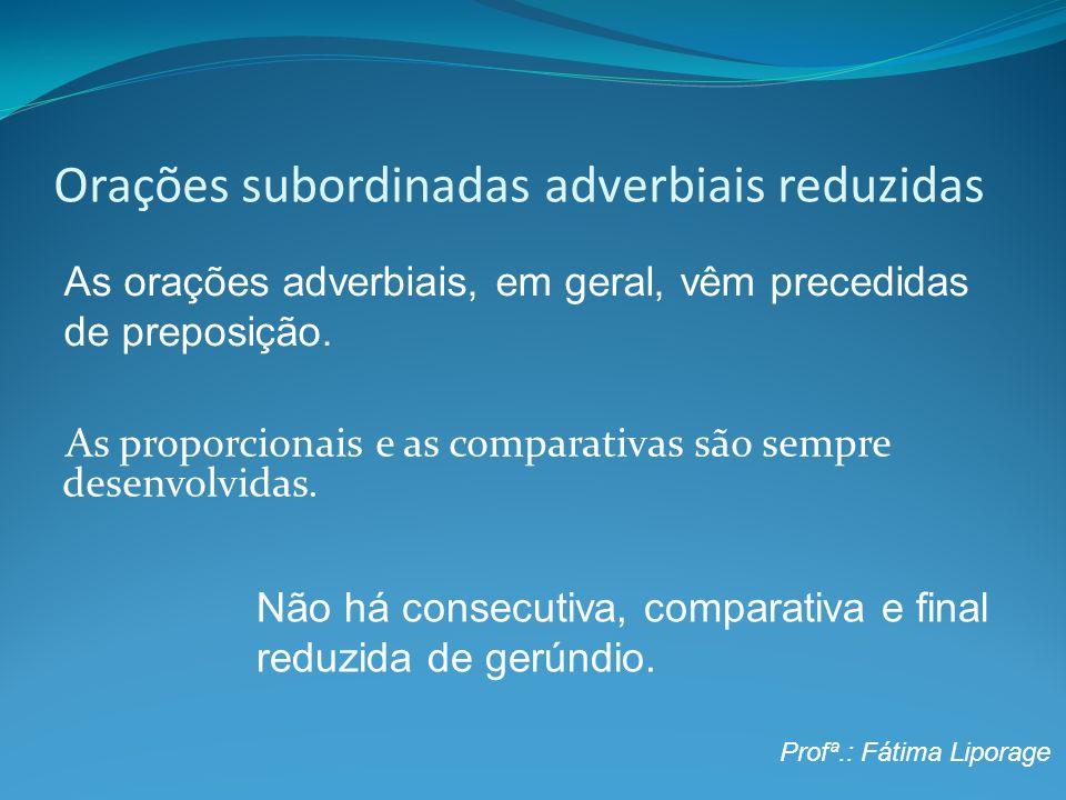 Orações subordinadas adverbiais reduzidas As proporcionais e as comparativas são sempre desenvolvidas. As orações adverbiais, em geral, vêm precedidas